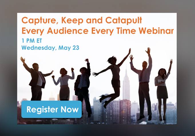 Webinar Replay – Capture, Keep and Catapult Every Audience Every Time