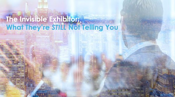 New White Paper Reveals The Invisible Exhibitor: What They're STILL Not Telling You